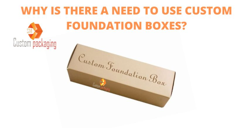 Read more about the article WHY IS THERE A NEED TO USE CUSTOM FOUNDATION BOXES?